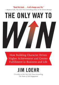 The Only Way to Win: How Building Character Drives Higher Achievement and Greater Fulfillment in Business and Life - Jim Loehr