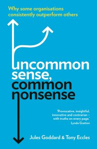 Uncommon Sense, Common Nonsense: Why some organisations consistently outperform others - Jules Goddard & Tony Eccles