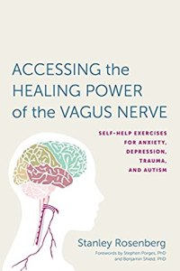 Accessing the Healing Power of the Vagus Nerve: Self-Help Exercises for Anxiety, Depression, Trauma, and Autism - Stanley Rosenberg