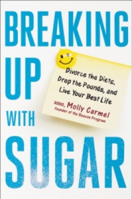 Breaking Up With Sugar: Divorce the Diets, Drop the Pounds, and Live Your Best Life   –   Molly Carmel