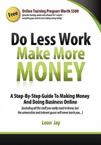 Do Less Work, Make More Money: A Step By Step Guide To Doing Business And Making Money Online - Leon Jay