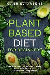 Plant Based Diet for Beginners: The Plant Based Beginner's Cookbook to Lose Weight, Cleanse Your Body and Living Healthy - Gabriel Greene