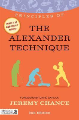 Principles of the Alexander Technique: What it is, how it works, and what it can do for you (Second Edition) - Jeremy Chance