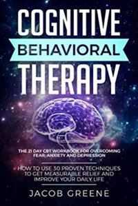 Cognitive Behavioral Therapy : The 21 Day CBT Workbook for Overcoming Fear, Anxiety And Depression (How To Use 30 Proven Techniques To Get Measurable Relief and Improve Your Daily Life) - Jacob Greene
