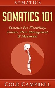 Somatics 101: Somatics For Flexibility, Posture, Pain Management & Movement (Posterior Chain, Hips, Chi Kung, Craniosacral, Neurosculpting, Self Adjusting, Chronic Pain) - Cole Campbell