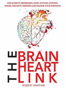The Brain Heart Link: End Anxiety, Depression, Panic Attacks, Control Anger, Negative Thinking And Master Your Emotions - Robert Wayfair