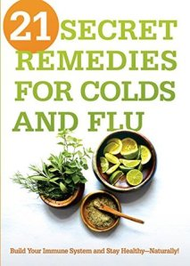 21 Secret Remedies for Colds and Flu: Build Your Immune System and Stay Healthy—Naturally! - Siloam Editors