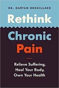 Rethink Chronic Pain: Relieve Suffering, Heal Your Body, Own Your Health - Dr Gaétan Brouillard