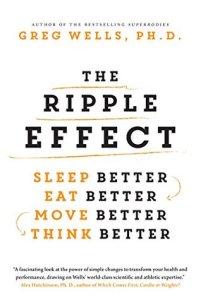 The Ripple Effect: Sleep Better, Eat Better, Move Better, Think Better - Greg Wells