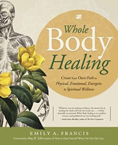 Whole Body Healing: Create Your Own Path to Physical, Emotional, Energetic & Spiritual Wellness - Emily A Francis