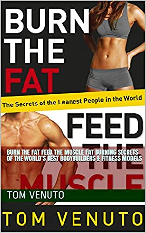 Burn the Fat Feed the Muscle: Fat Burning Secrets of the World's Best Bodybuilders & Fitness Models - Tom Venuto