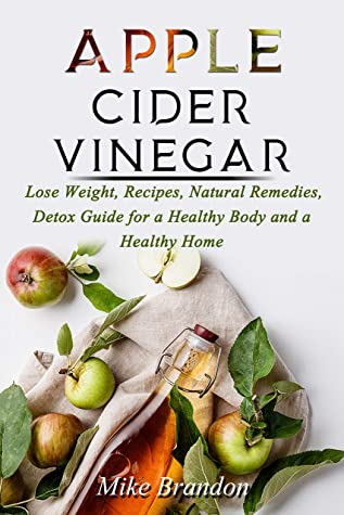 APPLE CIDER VINEGAR: Lose Weight, Recipes, Natural Remedies, Detox Guide for a Healthy Body and a Healthy Home - Mike Brandon