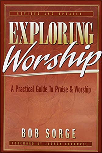 Exploring Worship: A Practical Guide to Praise & Worship - Bob Sorge