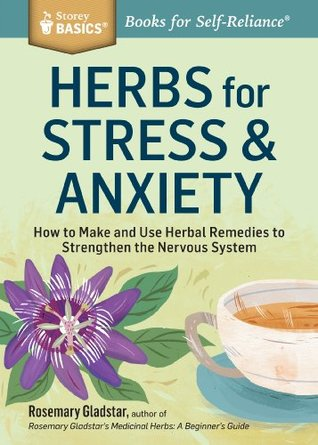 Herbs for Stress & Anxiety: How to Make and Use Herbal Remedies to Strengthen the Nervous System - Rosemary Gladstar