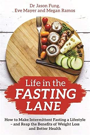Life in the Fasting Lane: How to Make Intermittent Fasting a Lifestyle―and Reap the Benefits of Weight Loss and Better Health - Dr. Jason Fung, Eve Mayer, Megan Ramos