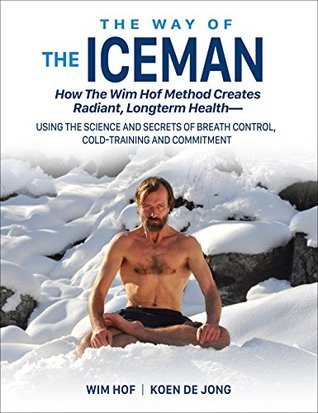 The Way of The Iceman: How The Wim Hof Method Creates Radiant Longterm Health--Using The Science and Secrets of Breath Control, Cold-Training and Commitment - Wim Hof, Koen de Jong, Jesse Itzler (Foreword)