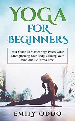 Yoga For Beginners: Your Guide To Master Yoga Poses While Strengthening Your Body, Calming Your Mind And Be Stress-Free! - Emily Oddo